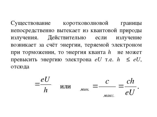 Существование коротковолновой границы непосредственно вытекает из квантовой природы излучения. Действительно если излучение возникает за счёт энергии, теряемой электроном при торможении, то энергия кванта hω не может превысить энергию электрона eU т…