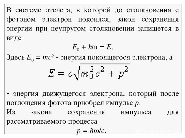 В системе отсчета, в которой до столкновения с фотоном электрон покоился, закон сохранения энергии при неупругом столкновении запишется в виде E0 + ħ = E. Здесь E0 = mc2 энергия покоящегося электрона, а энергия движущегося электрона, который после п…