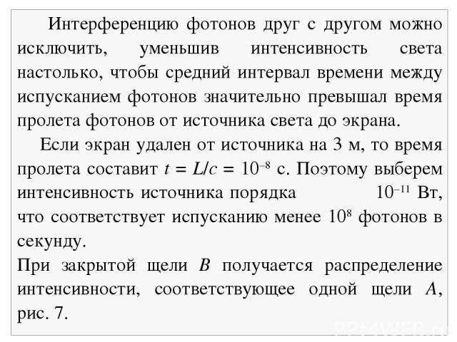 Интерференцию фотонов друг с другом можно исключить, уменьшив интенсивность света настолько, чтобы средний интервал времени между испусканием фотонов значительно превышал время пролета фотонов от источника света до экрана. Если экран удален от источ…