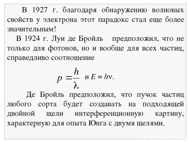 В 1927 г. благодаря обнаружению волновых свойств у электрона этот парадокс стал еще более значительным! В 1924 г. Луи де Бройль предположил, что не только для фотонов, но и вообще для всех частиц, справедливо соотношение и E = h . Де Бройль предполо…