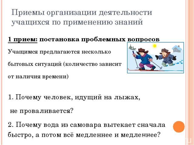 Приемы организации деятельности учащихся по применению знаний 1 прием: постановка проблемных вопросов Учащимся предлагаются несколько бытовых ситуаций (количество зависит от наличия времени) 1. Почему человек, идущий на лыжах, не проваливается? 2. П…