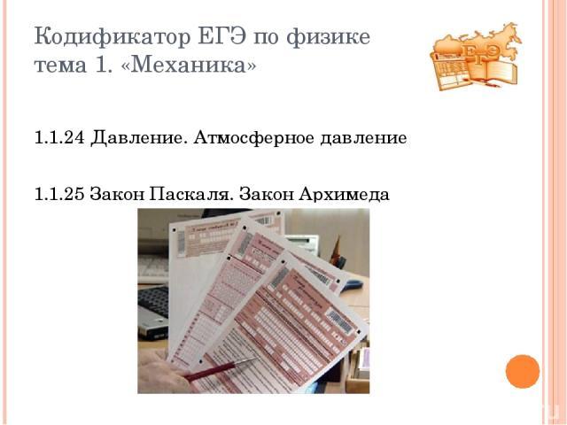 Кодификатор ЕГЭ по физике тема 1. «Механика» 1.1.24 Давление. Атмосферное давление 1.1.25 Закон Паскаля. Закон Архимеда