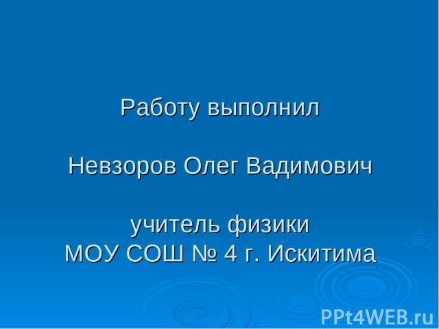 Работу выполнил Невзоров Олег Вадимович учитель физики МОУ СОШ № 4 г. Искитима