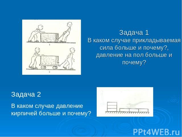 Задача 1 В каком случае прикладываемая сила больше и почему?, давление на пол больше и почему? Задача 2 В каком случае давление кирпичей больше и почему?