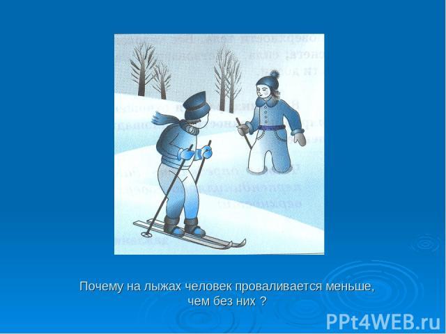 Почему на лыжах человек проваливается меньше, чем без них ?