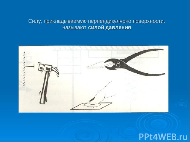 Силу, прикладываемую перпендикулярно поверхности, называют силой давления