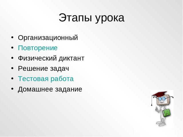 Этапы урока Организационный Повторение Физический диктант Решение задач Тестовая работа Домашнее задание