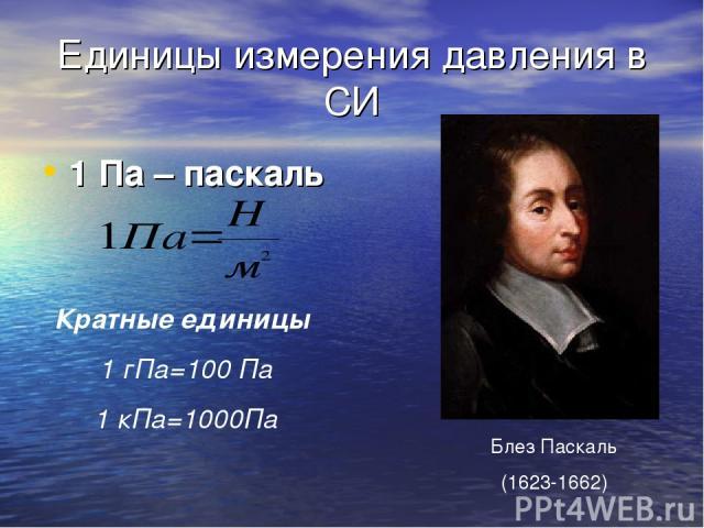 Единицы измерения давления в СИ 1 Па – паскаль Кратные единицы 1 гПа=100 Па 1 кПа=1000Па Блез Паскаль (1623-1662)