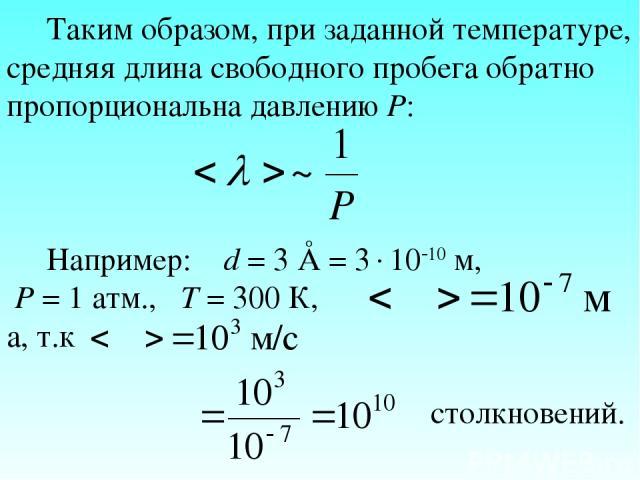 Таким образом, при заданной температуре, средняя длина свободного пробега обратно пропорциональна давлению Р: Например: d = 3 Å = 3 10 10 м, Р = 1 атм., Т = 300 К, а, т.к столкновений.