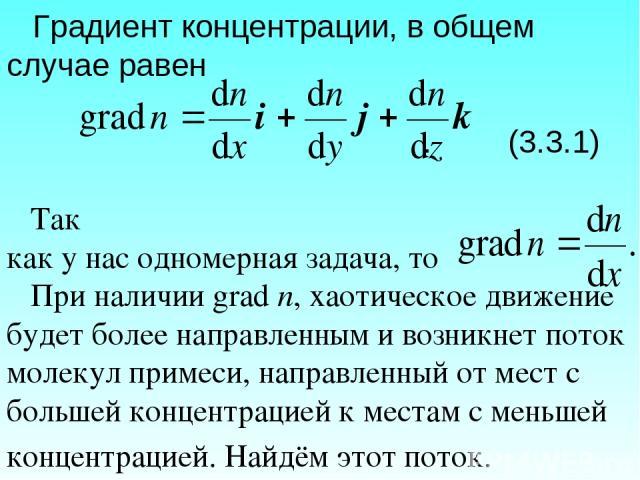 Градиент концентрации, в общем случае равен . (3.3.1) Так как у нас одномерная задача, то При наличии grad n, хаотическое движение будет более направленным и возникнет поток молекул примеси, направленный от мест с большей концентрацией к местам с ме…