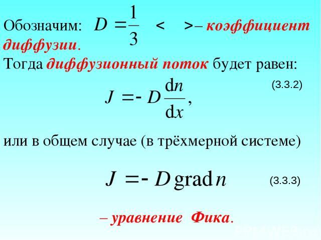 Обозначим: – коэффициент диффузии. Тогда диффузионный поток будет равен: (3.3.2) или в общем случае (в трёхмерной системе) (3.3.3) – уравнение Фика.