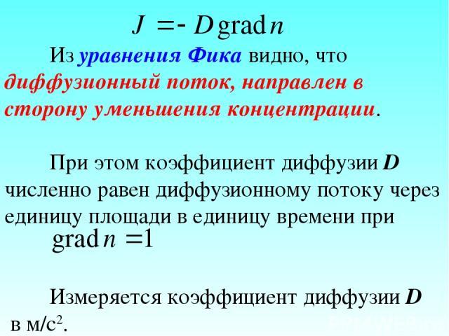 Из уравнения Фика видно, что диффузионный поток, направлен в сторону уменьшения концентрации. При этом коэффициент диффузии D численно равен диффузионному потоку через единицу площади в единицу времени при Измеряется коэффициент диффузии D в м/с2.