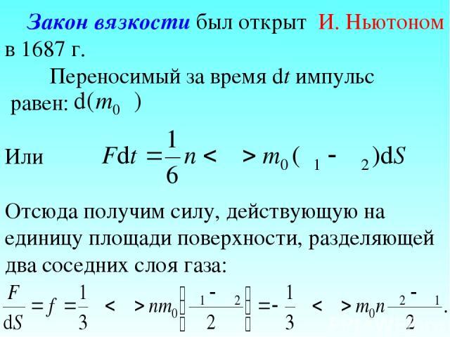 Закон вязкости был открыт И. Ньютоном в 1687 г. Переносимый за время dt импульс равен: Или Отсюда получим силу, действующую на единицу площади поверхности, разделяющей два соседних слоя газа: