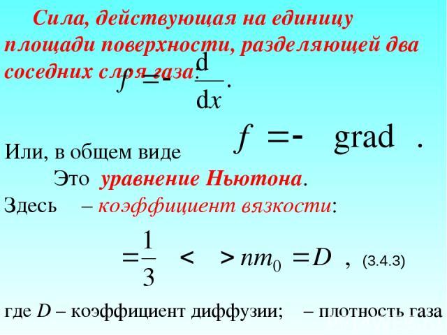 Сила, действующая на единицу площади поверхности, разделяющей два соседних слоя газа: Или, в общем виде Это уравнение Ньютона. Здесь η – коэффициент вязкости: (3.4.3) где D – коэффициент диффузии; ρ – плотность газа