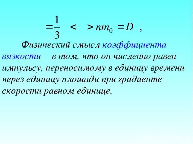 Физический смысл коэффициента вязкости η в том, что он численно равен импульсу, переносимому в единицу времени через единицу площади при градиенте скорости равном единице.