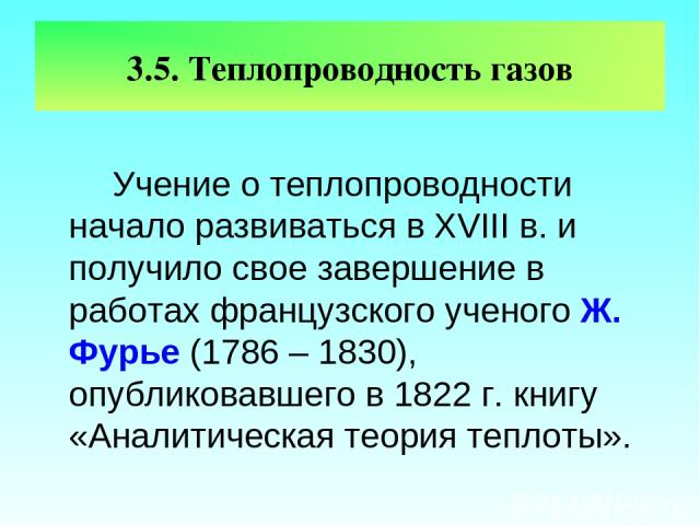 3.5. Теплопроводность газов Учение о теплопроводности начало развиваться в XVIII в. и получило свое завершение в работах французского ученого Ж. Фурье (1786 – 1830), опубликовавшего в 1822 г. книгу «Аналитическая теория теплоты».