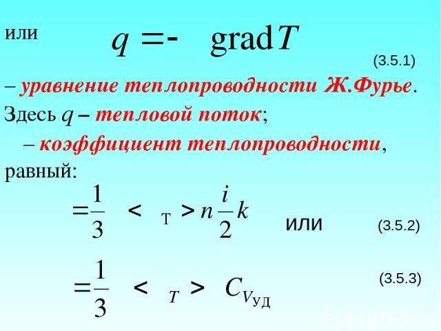 или (3.5.1) – уравнение теплопроводности Ж.Фурье. Здесь q – тепловой поток; χ – коэффициент теплопроводности, равный: или (3.5.2) (3.5.3)