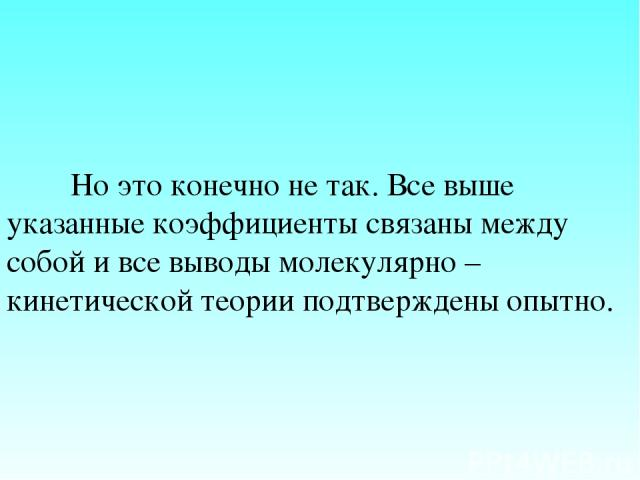 Но это конечно не так. Все выше указанные коэффициенты связаны между собой и все выводы молекулярно – кинетической теории подтверждены опытно.
