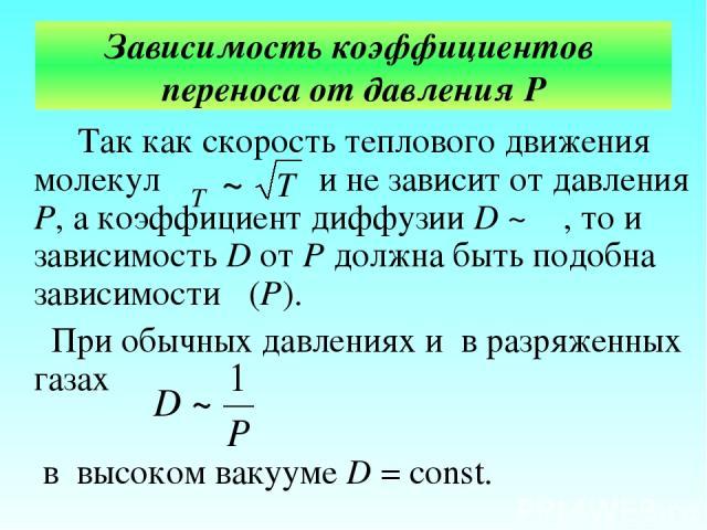 Зависимость коэффициентов переноса от давления Р Так как скорость теплового движения молекул и не зависит от давления Р, а коэффициент диффузии D ~ λ , то и зависимость D от Р должна быть подобна зависимости λ(Р). При обычных давлениях и в разряженн…