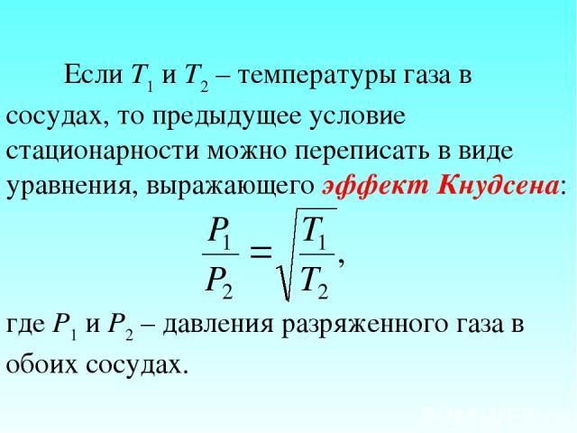 Если Т1 и Т2 – температуры газа в сосудах, то предыдущее условие стационарности можно переписать в виде уравнения, выражающего эффект Кнудсена: где P1 и P2 – давления разряженного газа в обоих сосудах.