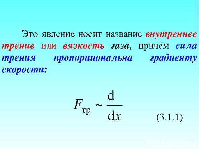 Это явление носит название внутреннее трение или вязкость газа, причём сила трения пропорциональна градиенту скорости: (3.1.1)