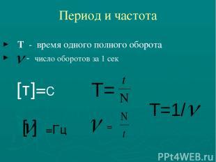 Период и частота Т - время одного полного оборота - число оборотов за 1 сек [т]=