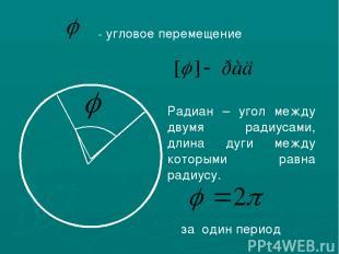 - угловое перемещение Радиан – угол между двумя радиусами, длина дуги между кото