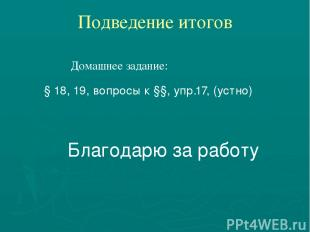 Подведение итогов Домашнее задание: § 18, 19, вопросы к §§, упр.17, (устно) Благ