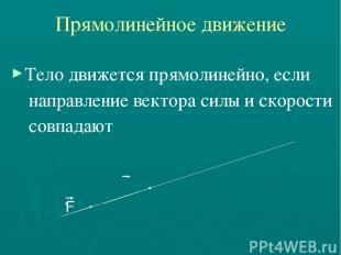 Прямолинейное движение Тело движется прямолинейно, если направление вектора силы