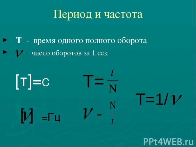 Период и частота Т - время одного полного оборота - число оборотов за 1 сек [т]=С T= = [ ] =Гц T=1/