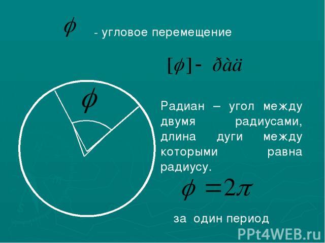 - угловое перемещение Радиан – угол между двумя радиусами, длина дуги между которыми равна радиусу. за один период