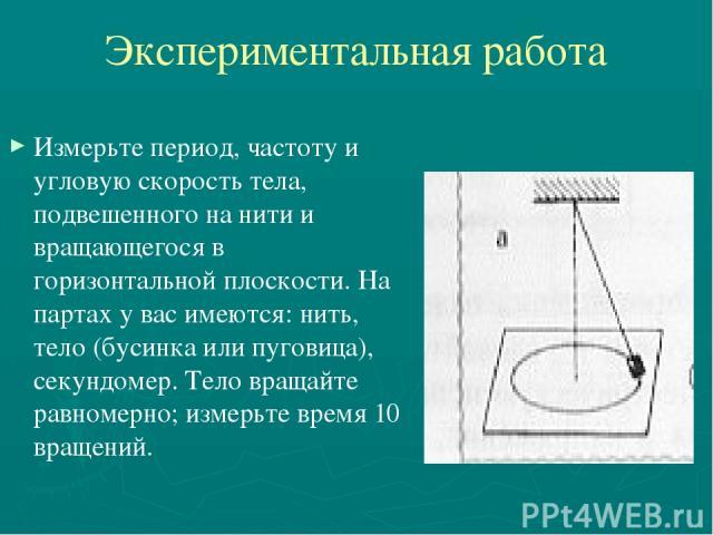 Экспериментальная работа Измерьте период, частоту и угловую скорость тела, подвешенного на нити и вращающегося в горизонтальной плоскости. На партах у вас имеются: нить, тело (бусинка или пуговица), секундомер. Тело вращайте равномерно; измерьте вре…