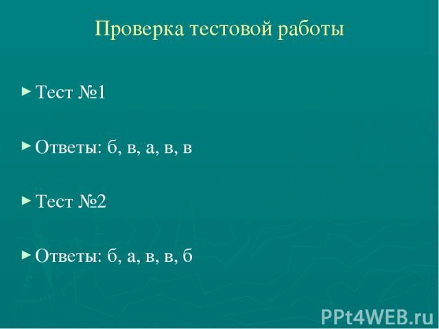 Проверка тестовой работы Тест №1 Ответы: б, в, а, в, в Тест №2 Ответы: б, а, в, в, б