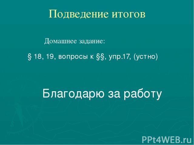 Подведение итогов Домашнее задание: § 18, 19, вопросы к §§, упр.17, (устно) Благодарю за работу
