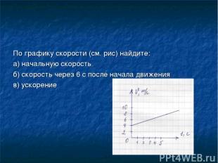 По графику скорости (см. рис) найдите: а) начальную скорость б) скорость через 6