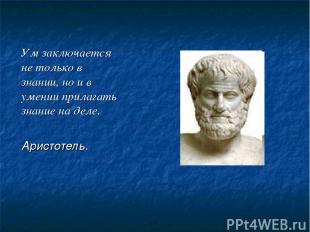 Ум заключается не только в знании, но и в умении прилагать знание на деле. Арист