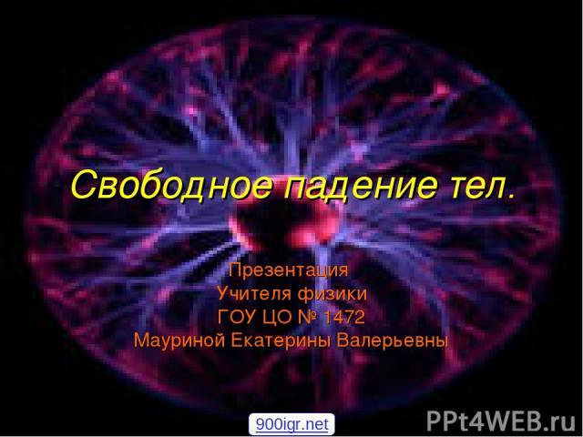 Свободное падение тел. Презентация Учителя физики ГОУ ЦО № 1472 Мауриной Екатерины Валерьевны 900igr.net