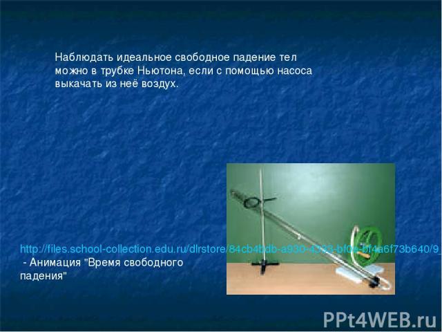 Наблюдать идеальное свободное падение тел можно в трубке Ньютона, если с помощью насоса выкачать из неё воздух. http://files.school-collection.edu.ru/dlrstore/84cb4bdb-a930-4333-bf0e-bf4a6f73b640/9_210.swf - Анимация