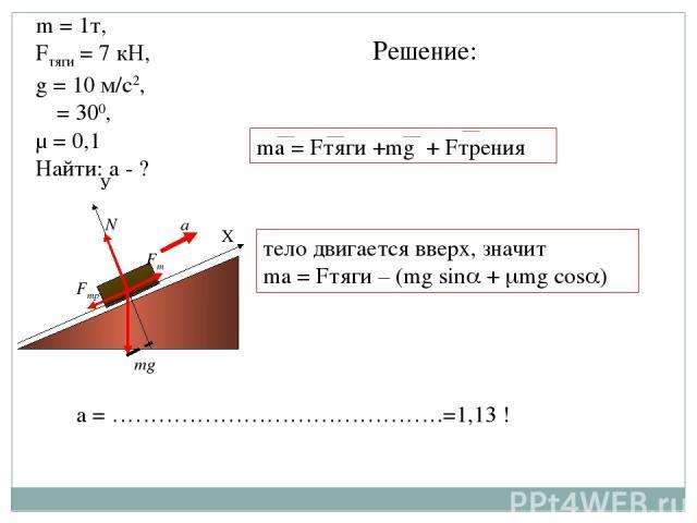 α Х У mg N Fт Fтр a ma = Fтяги +mg + Fтрения а = …………………………………….=1,13 ! m = 1т, Fтяги = 7 кН, g = 10 м/с2, α = 300, μ = 0,1 Найти: а - ? Решение: тело двигается вверх, значит ma = Fтяги – (mg sin + mg cos )