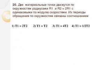 20. Две материальные точки движутся по окружностям радиусами R1 и R2=2R1 с од