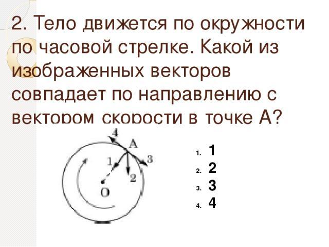 2. Тело движется по окружности по часовой стрелке. Какой из изображенных векторов совпадает по направлению с вектором скорости в точке А? 1 2 3 4