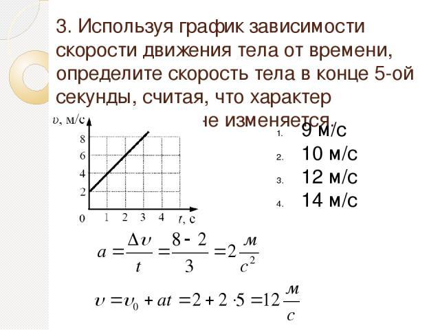 3. Используя график зависимости скорости движения тела от времени, определите скорость тела в конце 5-ой секунды, считая, что характер движения тела не изменяется. 9 м/с 10 м/с 12 м/с 14 м/с