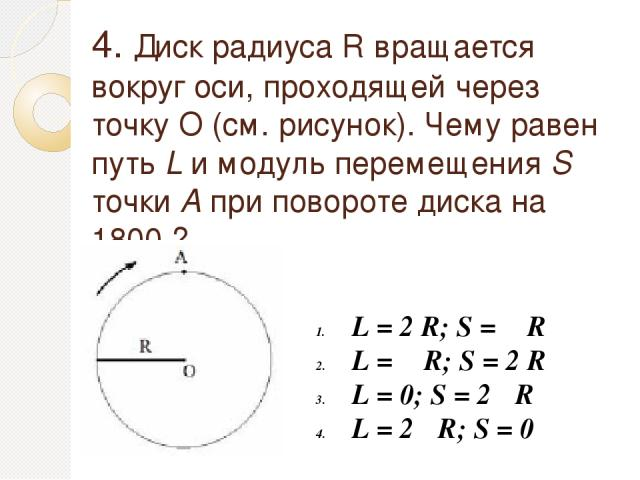 4. Диск радиуса R вращается вокруг оси, проходящей через точку О (см. рисунок). Чему равен путь L и модуль перемещения S точки А при повороте диска на 1800 ? L = 2 R; S = π R L = π R; S = 2 R L = 0; S = 2π R L = 2π R; S = 0
