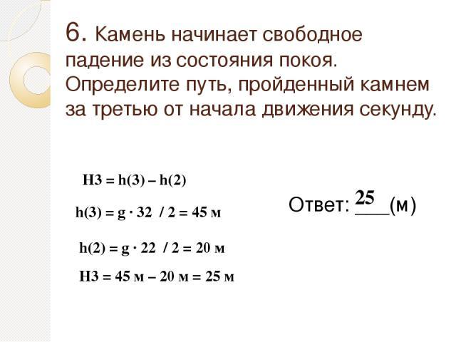 6. Камень начинает свободное падение из состояния покоя. Определите путь, пройденный камнем за третью от начала движения секунду. Ответ: ___(м) 25 H3 = h(3) – h(2) h(3) = g ∙ 32 / 2 = 45 м h(2) = g ∙ 22 / 2 = 20 м H3 = 45 м – 20 м = 25 м