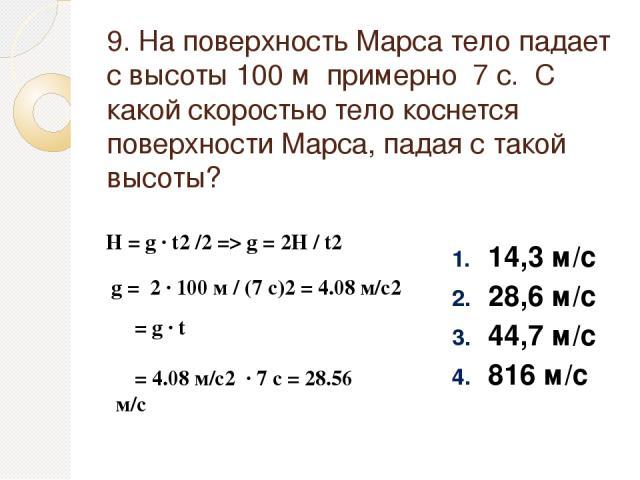 9. На поверхность Марса тело падает с высоты 100 м примерно 7 с. С какой скоростью тело коснется поверхности Марса, падая с такой высоты? 14,3 м/с 28,6 м/с 44,7 м/с 816 м/с H = g ∙ t2 /2 => g = 2H / t2 g = 2 ∙ 100 м / (7 c)2 = 4.08 м/с2 υ = g ∙ t υ …