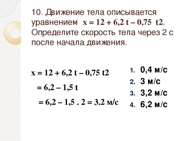 10. Движение тела описывается уравнением х = 12 + 6,2 t – 0,75 t2. Определите скорость тела через 2 с после начала движения. 0,4 м/с 3 м/с 3,2 м/с 6,2 м/с х = 12 + 6,2 t – 0,75 t2 υ = 6,2 – 1,5 t υ = 6,2 – 1,5 . 2 = 3.2 м/с