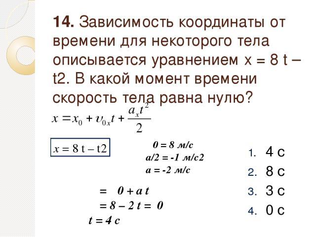 14. Зависимость координаты от времени для некоторого тела описывается уравнением x = 8 t – t2. В какой момент времени скорость тела равна нулю? 4 с 8 с 3 с 0 c x = 8 t – t2 υ0 = 8 м/с a/2 = -1 м/с2 a = -2 м/с υ = υ0 + a t υ = 8 – 2 t = 0 t = 4 c