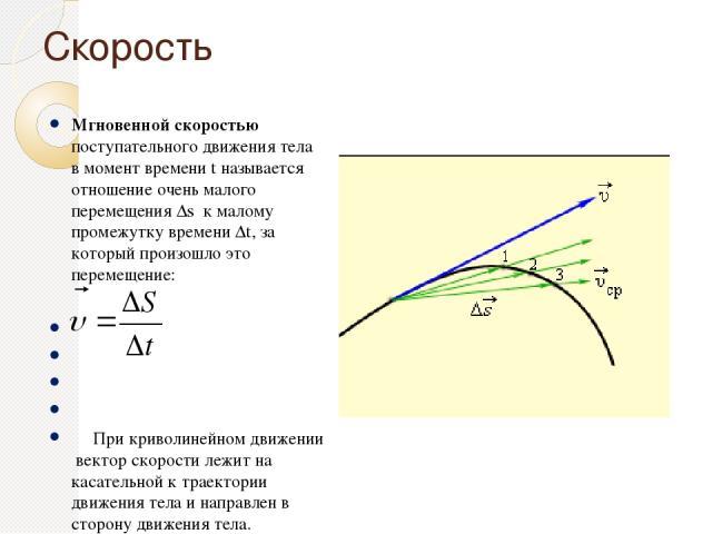 Скорость Мгновенной скоростью поступательного движения тела в момент времени t называется отношение очень малого перемещения Δs к малому промежутку времени Δt, за который произошло это перемещение:   При криволинейном движении вектор скорости лежи…