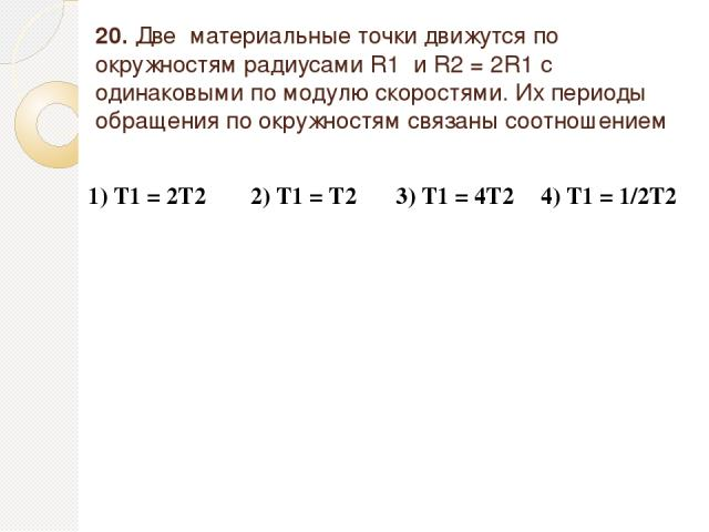 20. Две материальные точки движутся по окружностям радиусами R1 и R2=2R1 с одинаковыми по модулю скоростями. Их периоды обращения по окружностям связаны соотношением 1) Т1 = 2Т2 2) Т1 = Т2 3) Т1 = 4Т2 4) Т1 = 1/2Т2