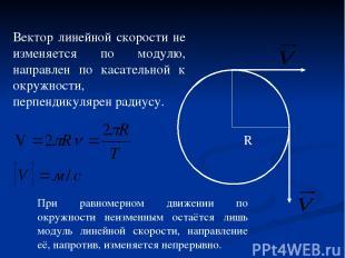 R Вектор линейной скорости не изменяется по модулю, направлен по касательной к о